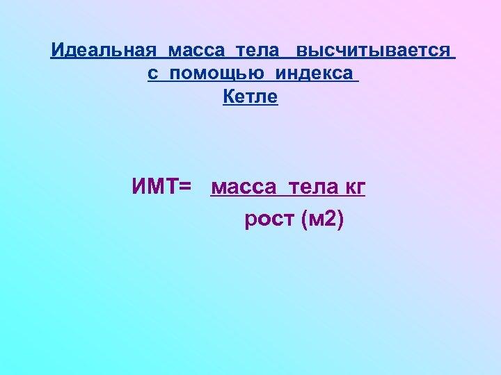 Идеальная масса тела высчитывается с помощью индекса Кетле ИМТ= масса тела кг рост (м