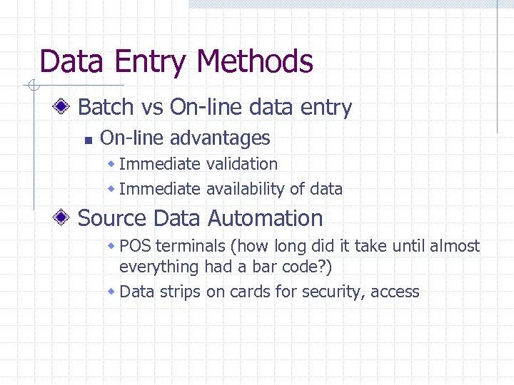 Data Entry Methods Batch vs On-line data entry n On-line advantages w Immediate validation
