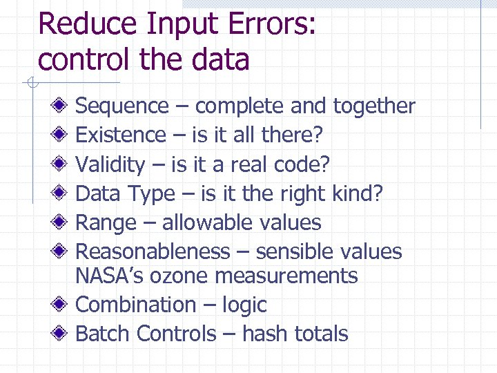 Reduce Input Errors: control the data Sequence – complete and together Existence – is