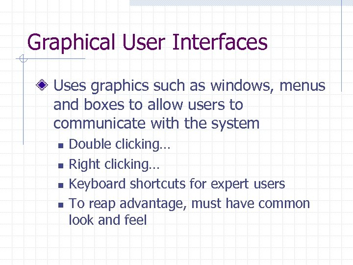 Graphical User Interfaces Uses graphics such as windows, menus and boxes to allow users