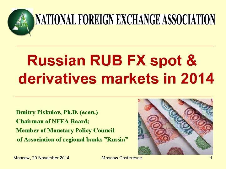 Russian RUB FX spot & derivatives markets in 2014 Dmitry Piskulov, Ph. D. (econ.