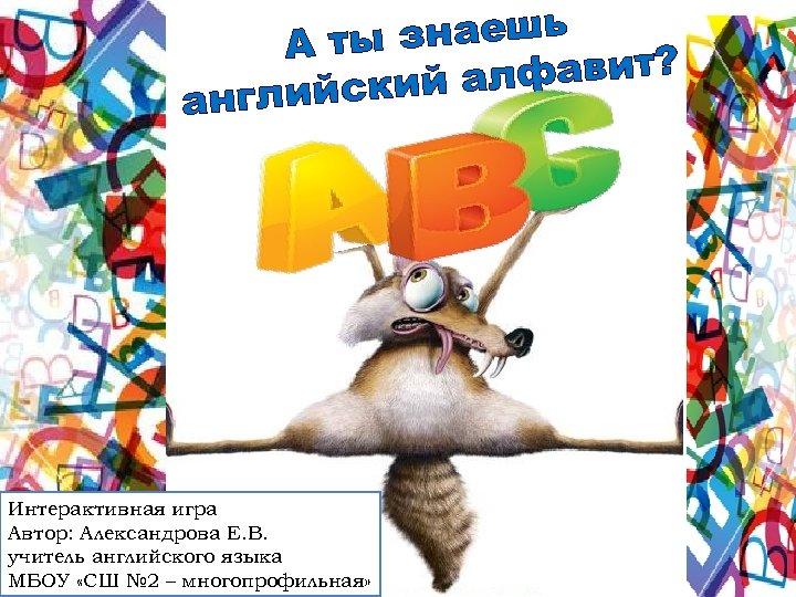 знаешь А ты алфавит? лийский анг Интерактивная игра Автор: Александрова Е. В. учитель английского