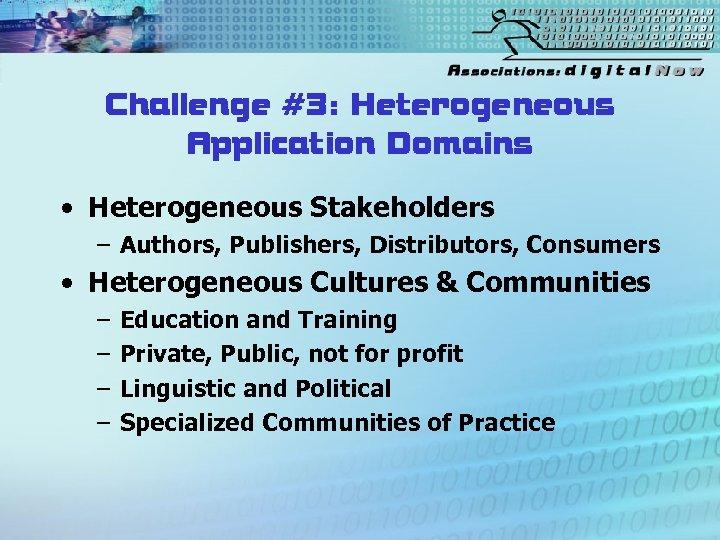 Challenge #3: Heterogeneous Application Domains • Heterogeneous Stakeholders – Authors, Publishers, Distributors, Consumers •