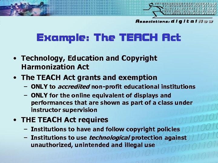 Example: The TEACH Act • Technology, Education and Copyright Harmonization Act • The TEACH