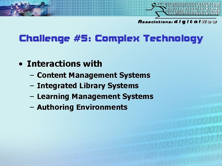 Challenge #5: Complex Technology • Interactions with – – Content Management Systems Integrated Library