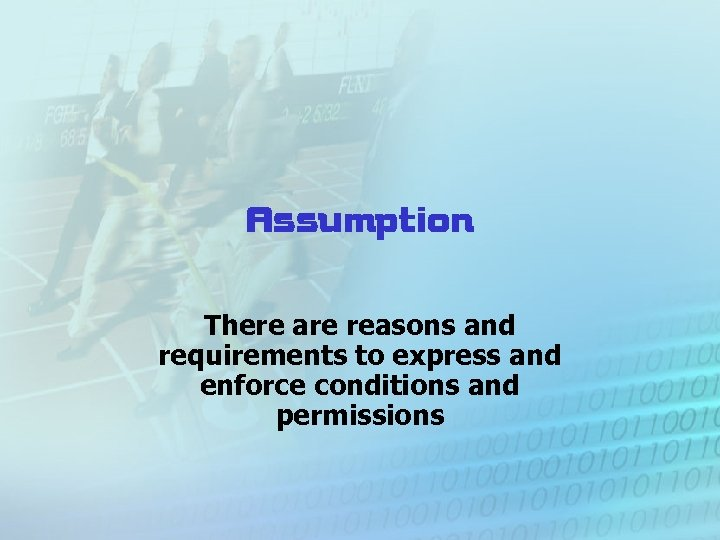Assumption There are reasons and requirements to express and enforce conditions and permissions