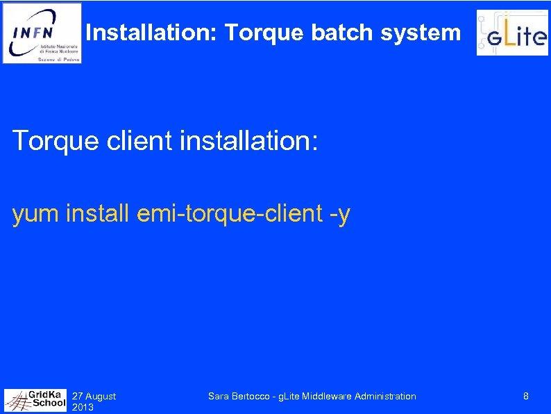 Installation: Torque batch system Torque client installation: yum install emi-torque-client -y 27 August 2013