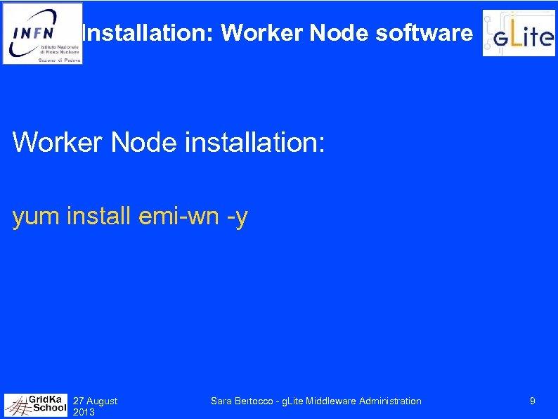 Installation: Worker Node software Worker Node installation: yum install emi-wn -y 27 August 2013