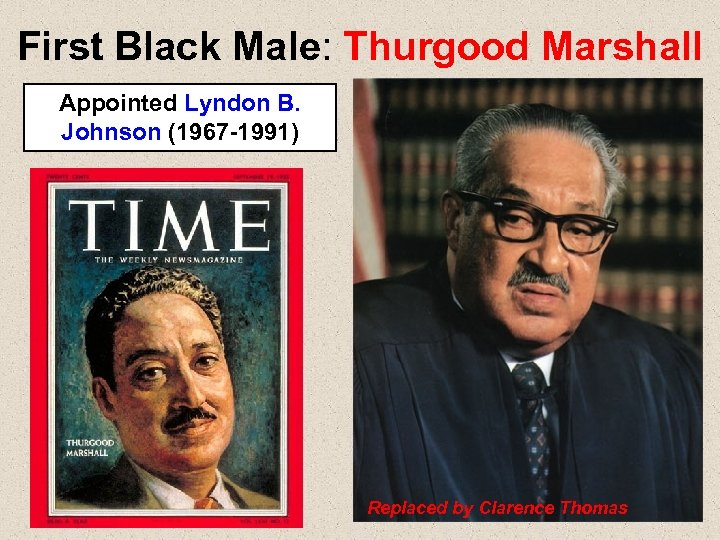 First Black Male: Thurgood Marshall Appointed Lyndon B. Johnson (1967 -1991) Replaced by Clarence