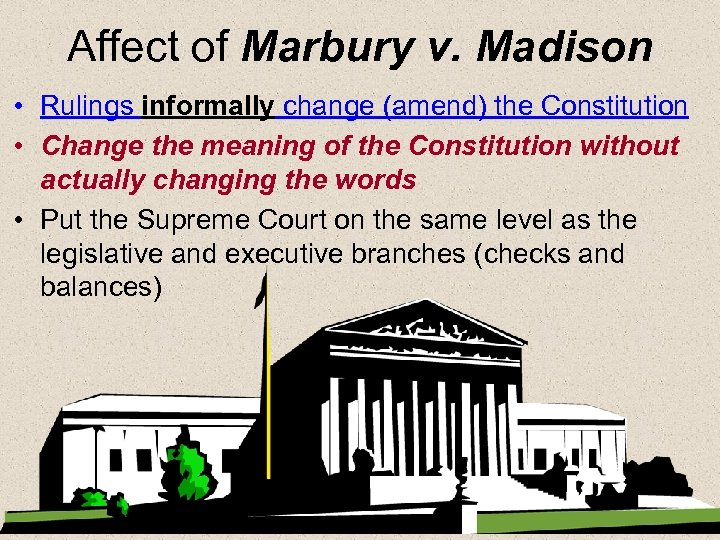 Affect of Marbury v. Madison • Rulings informally change (amend) the Constitution • Change