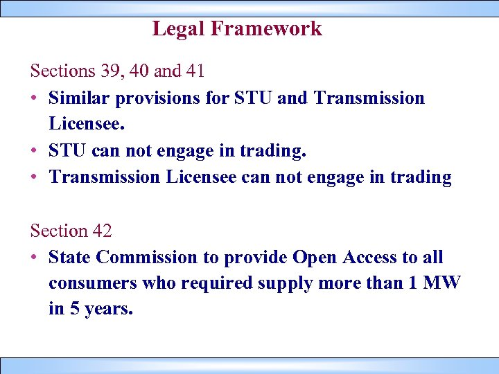 Legal Framework Sections 39, 40 and 41 • Similar provisions for STU and Transmission