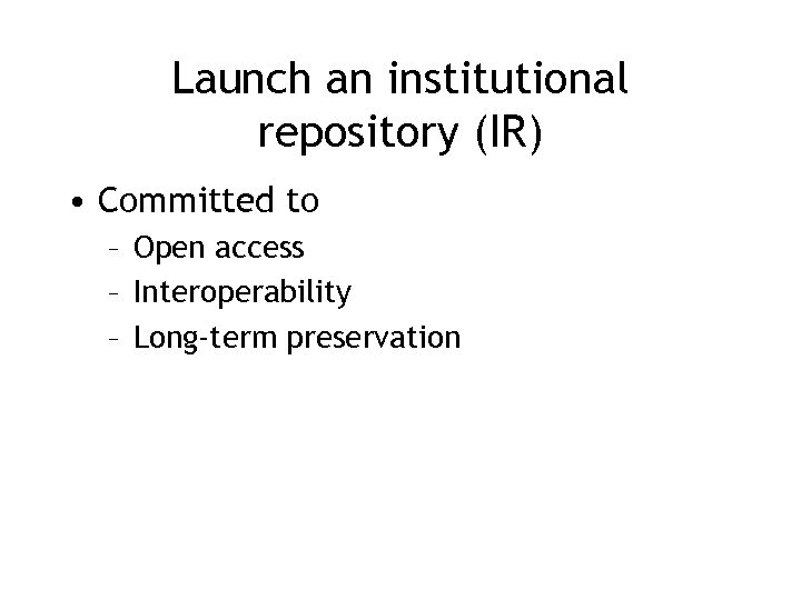 Launch an institutional repository (IR) • Committed to – Open access – Interoperability –