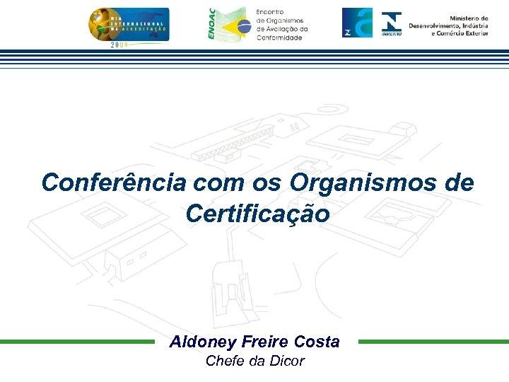 Conferência com os Organismos de Certificação Aldoney Freire Costa Chefe da Dicor