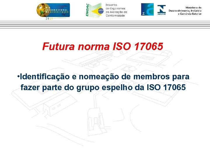 Futura norma ISO 17065 • Identificação e nomeação de membros para fazer parte do