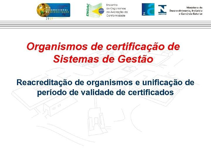 Organismos de certificação de Sistemas de Gestão Reacreditação de organismos e unificação de período