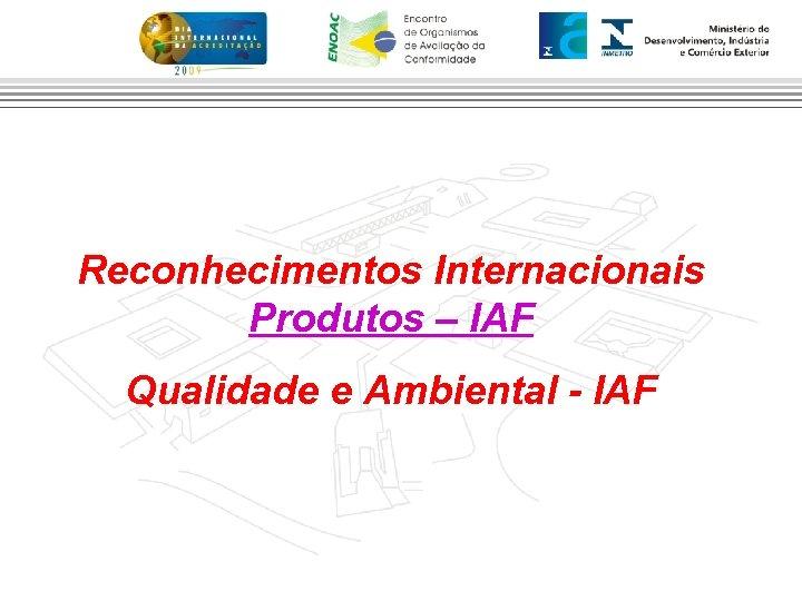 Reconhecimentos Internacionais Produtos – IAF Qualidade e Ambiental - IAF