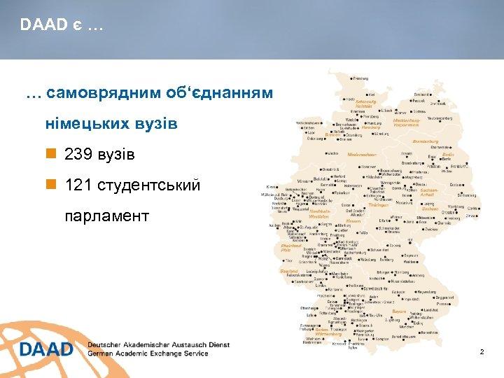 DAAD є … … самоврядним об'єднанням німецьких вузів 239 вузів 121 студентський парламент 2