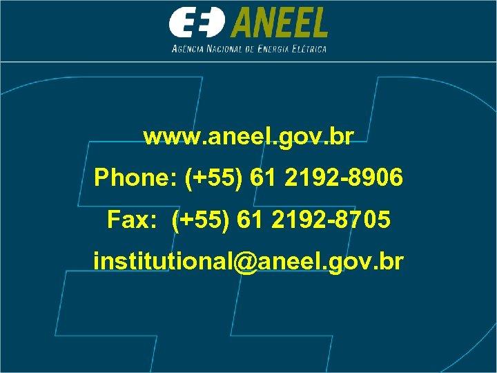 www. aneel. gov. br Phone: (+55) 61 2192 -8906 Fax: (+55) 61 2192 -8705