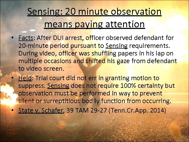 Sensing: 20 minute observation means paying attention • Facts: After DUI arrest, officer observed