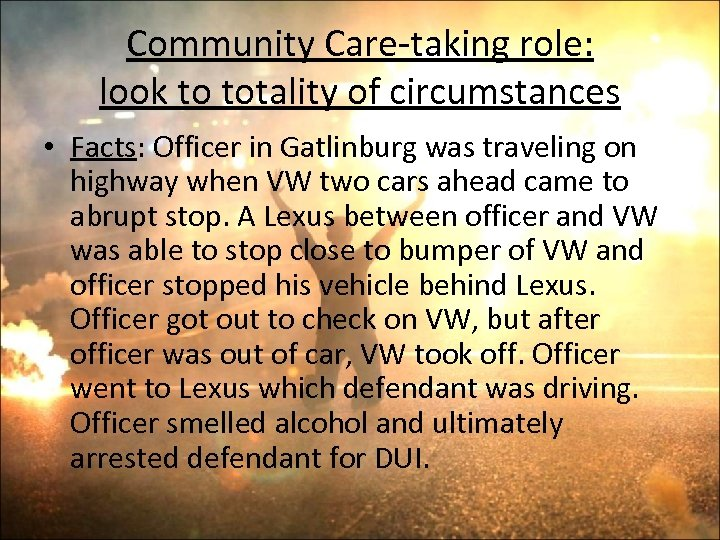 Community Care-taking role: look to totality of circumstances • Facts: Officer in Gatlinburg was