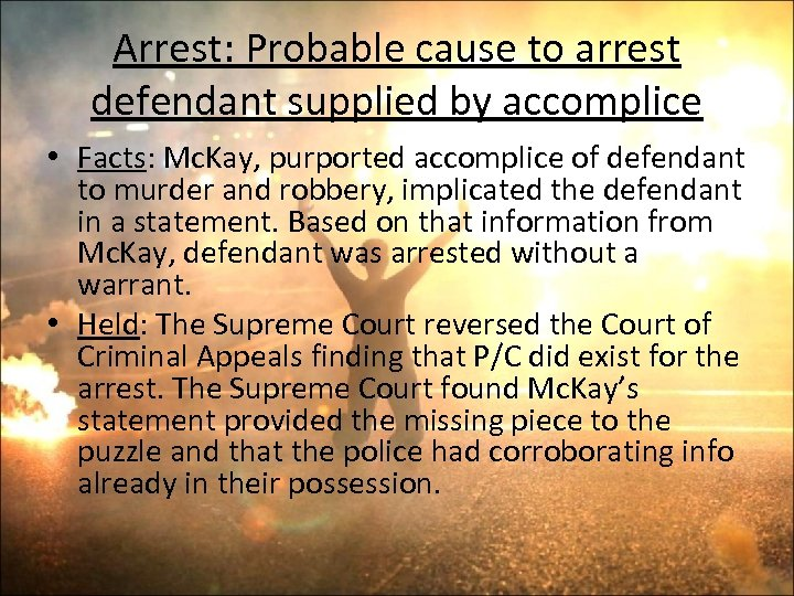 Arrest: Probable cause to arrest defendant supplied by accomplice • Facts: Mc. Kay, purported
