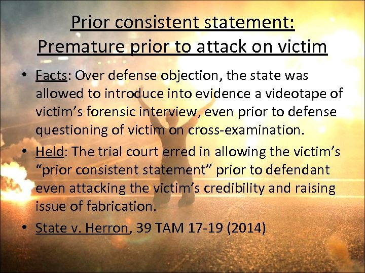 Prior consistent statement: Premature prior to attack on victim • Facts: Over defense objection,