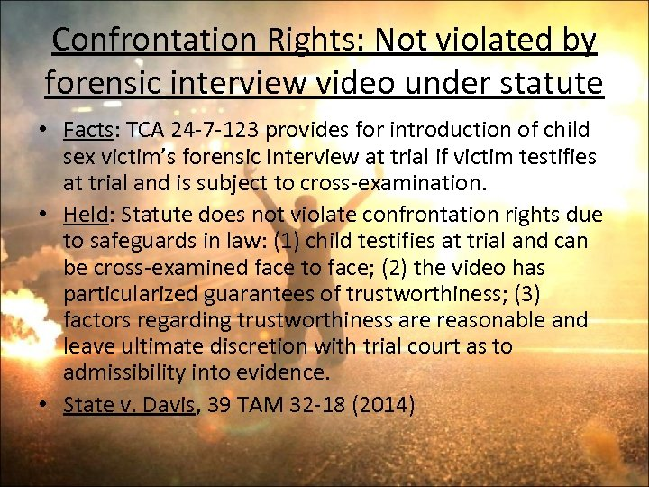Confrontation Rights: Not violated by forensic interview video under statute • Facts: TCA 24