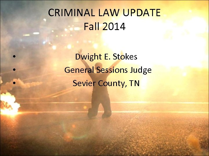 CRIMINAL LAW UPDATE Fall 2014 • • • Dwight E. Stokes General Sessions Judge