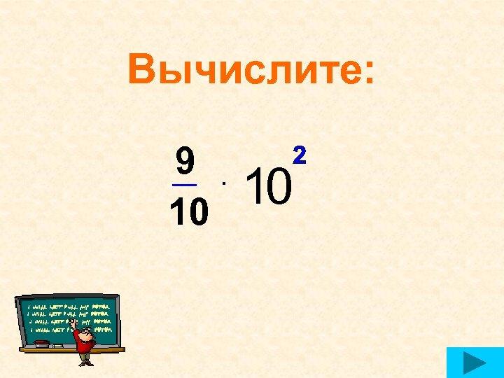 Вычислите: 9 10 2 ▪ 10