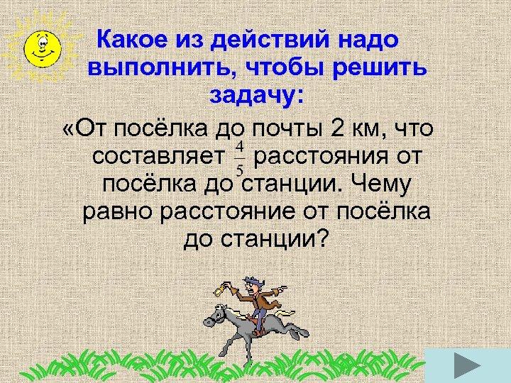 Какое из действий надо выполнить, чтобы решить задачу: «От посёлка до почты 2 км,