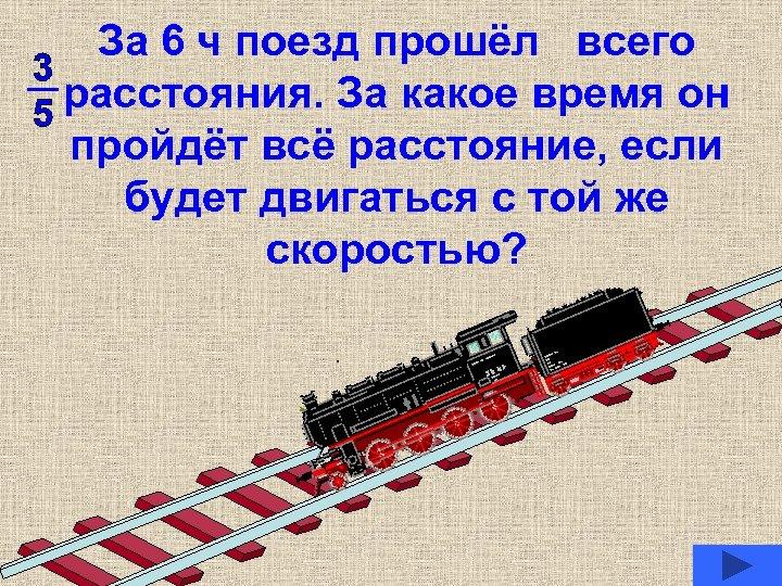 За 6 ч поезд прошёл всего расстояния. За какое время он пройдёт всё расстояние,