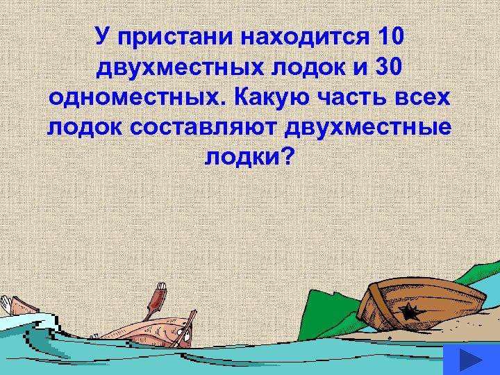 У пристани находится 10 двухместных лодок и 30 одноместных. Какую часть всех лодок составляют
