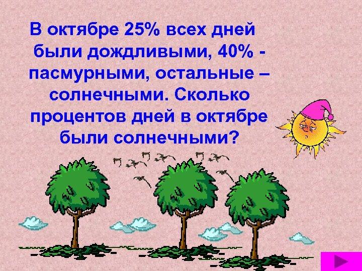 В октябре 25% всех дней были дождливыми, 40% пасмурными, остальные – солнечными. Сколько процентов