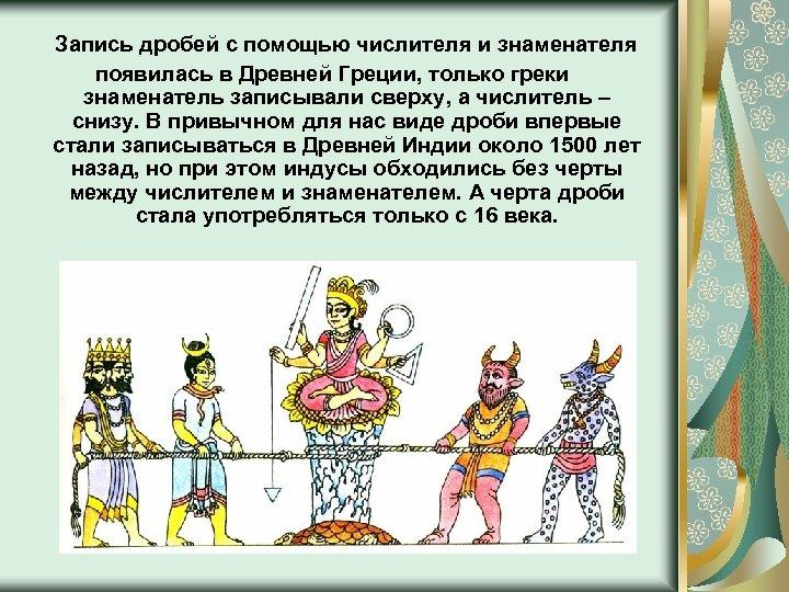 Запись дробей с помощью числителя и знаменателя появилась в Древней Греции, только греки знаменатель