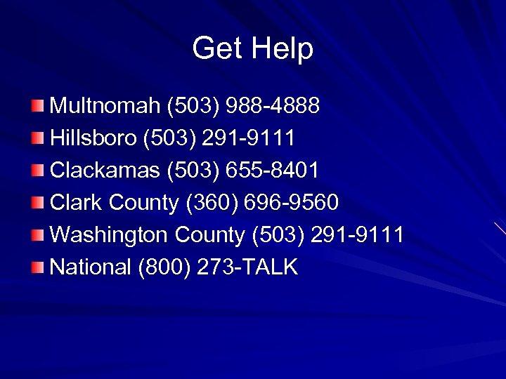 Get Help Multnomah (503) 988 -4888 Hillsboro (503) 291 -9111 Clackamas (503) 655 -8401