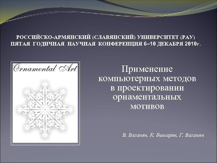 РОССИЙСКО-АРМЯНСКИЙ (СЛАВЯНСКИЙ) УНИВЕРСИТЕТ (РАУ) ПЯТАЯ ГОДИЧНАЯ НАУЧНАЯ КОНФЕРЕНЦИЯ 6– 10 ДЕКАБРЯ 2010 г. Применение