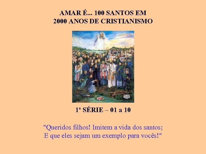 AMAR É. . . 100 SANTOS EM 2000 ANOS DE CRISTIANISMO ASSOCIAÇÃO QUERIDOS FILHOS