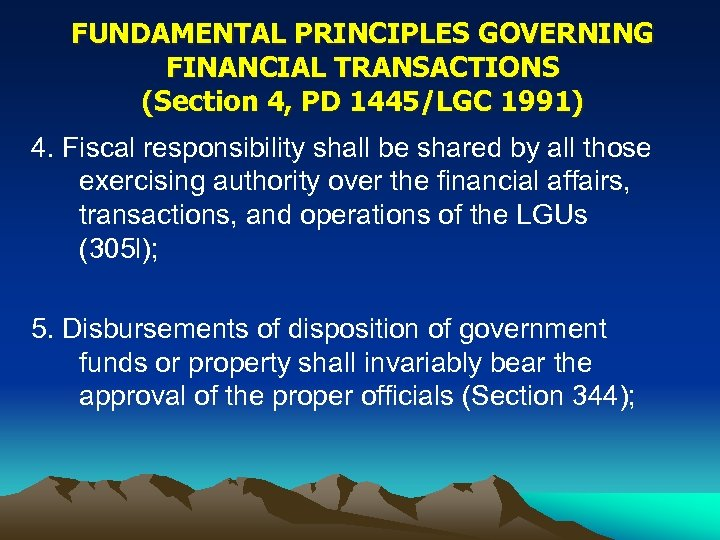 FUNDAMENTAL PRINCIPLES GOVERNING FINANCIAL TRANSACTIONS (Section 4, PD 1445/LGC 1991) 4. Fiscal responsibility shall