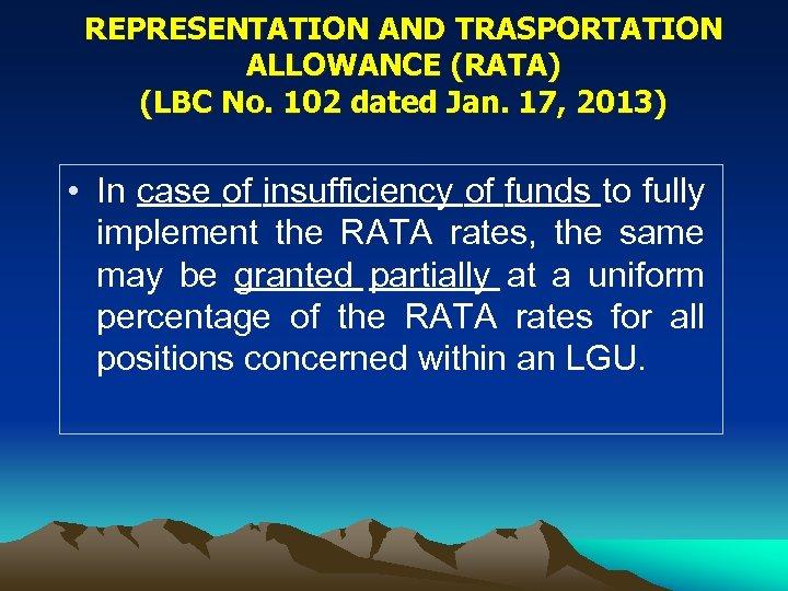 REPRESENTATION AND TRASPORTATION ALLOWANCE (RATA) (LBC No. 102 dated Jan. 17, 2013) • In