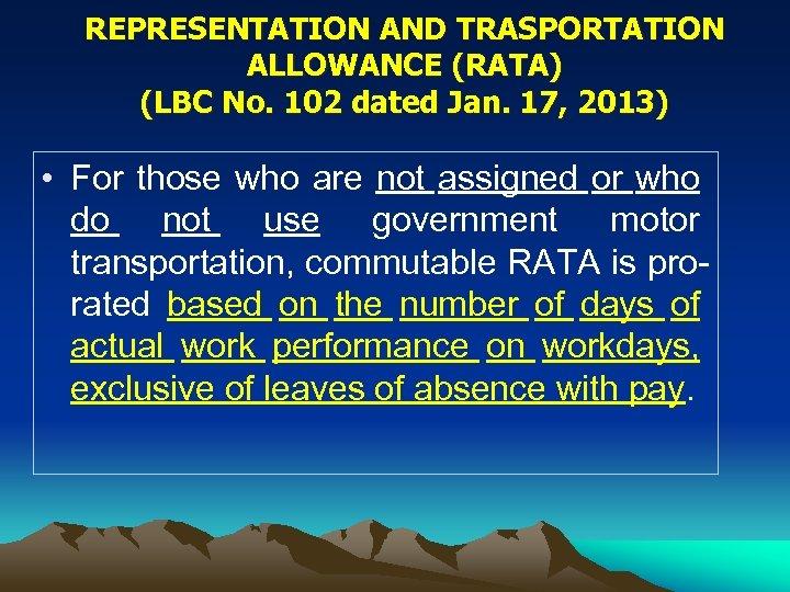 REPRESENTATION AND TRASPORTATION ALLOWANCE (RATA) (LBC No. 102 dated Jan. 17, 2013) • For