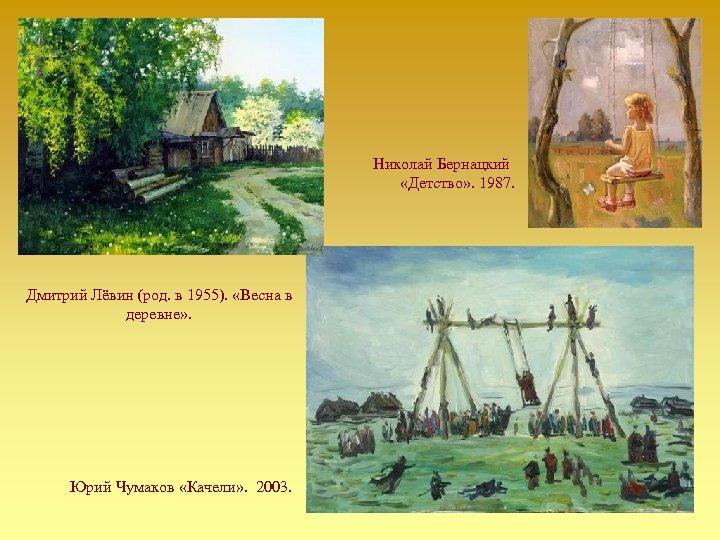 Николай Бернацкий «Детство» . 1987. Дмитрий Лёвин (род. в 1955). «Весна в деревне» .