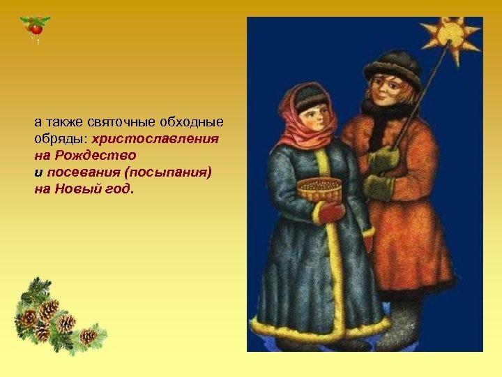 а также святочные обходные обряды: христославления на Рождество и посевания (посыпания) на Новый год.