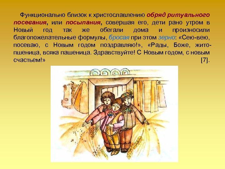 Функционально близок к христославлению обряд ритуального посевания, или посыпания, совершая его, дети рано