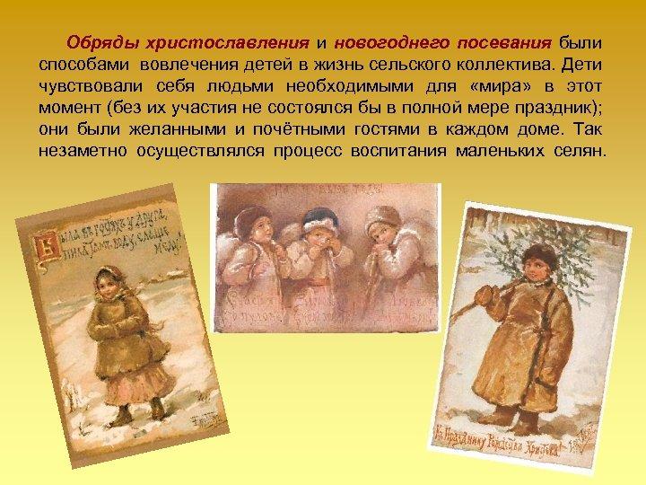 Обряды христославления и новогоднего посевания были способами вовлечения детей в жизнь сельского коллектива. Дети