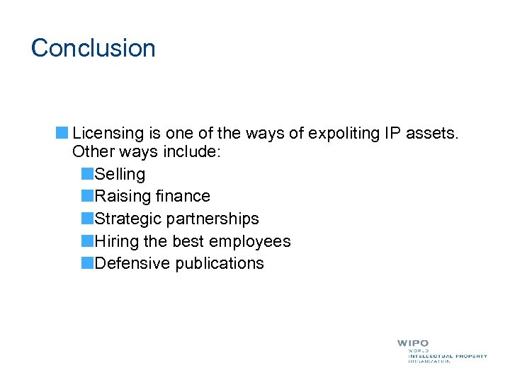 Conclusion Licensing is one of the ways of expoliting IP assets. Other ways include: