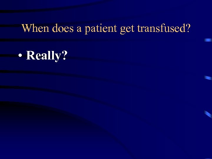 When does a patient get transfused? • Really?