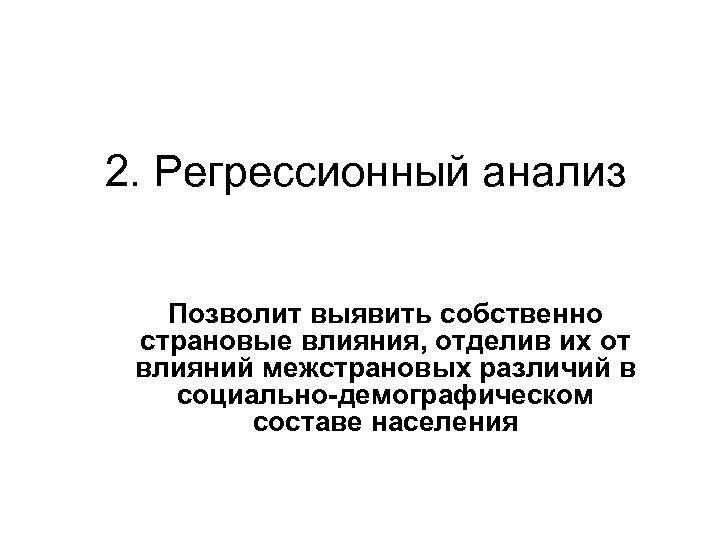 2. Регрессионный анализ Позволит выявить собственно страновые влияния, отделив их от влияний межстрановых различий