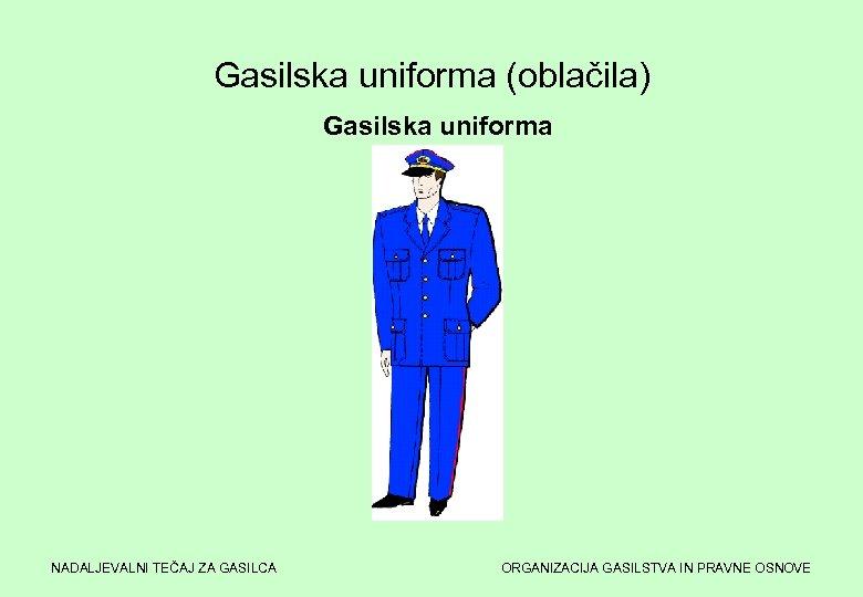 Gasilska uniforma (oblačila) Gasilska uniforma NADALJEVALNI TEČAJ ZA GASILCA ORGANIZACIJA GASILSTVA IN PRAVNE OSNOVE