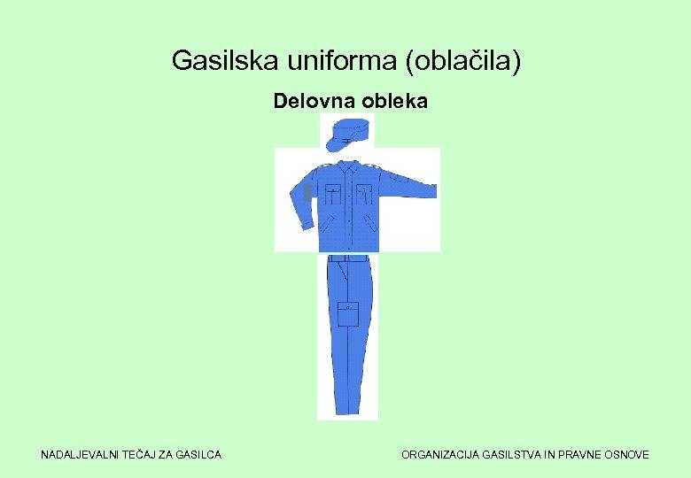 Gasilska uniforma (oblačila) Delovna obleka NADALJEVALNI TEČAJ ZA GASILCA ORGANIZACIJA GASILSTVA IN PRAVNE OSNOVE