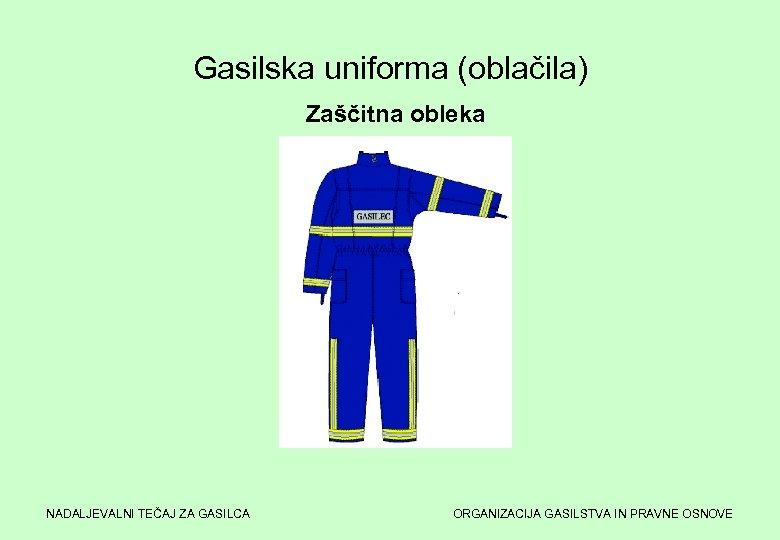 Gasilska uniforma (oblačila) Zaščitna obleka NADALJEVALNI TEČAJ ZA GASILCA ORGANIZACIJA GASILSTVA IN PRAVNE OSNOVE
